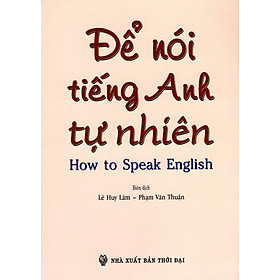 Để Nói Tiếng Anh Tự Nhiên (How To Speak English)
