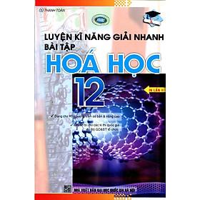 Luyện Kỹ Năng Giải Nhanh Hóa Học Lớp 12