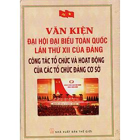 Văn Kiện Đại Hội Đại Biểu Toàn Quốc Lần Thứ XII Của Đảng - Công Tác Tổ Chức Và Hoạt Động Của Các Tổ Chức Đảng Cơ Sở