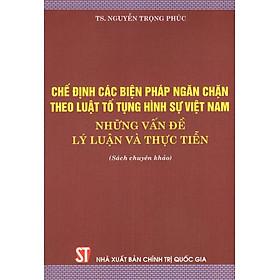 Chế Định Các Biện Pháp Ngăn Chặn Theo Luật Tố Tụng Hình Sự Việt Nam - Những Vấn Đề Lý Luận Và Thực Tiễn