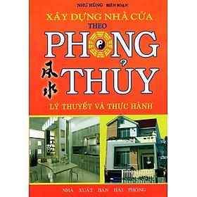 Xây Dựng Nhà Cửa Theo Phong Thủy (Lý Thuyết Và Thực Hành)