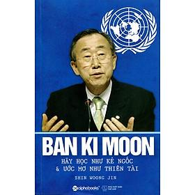 Ban Ki Moon - Hãy Học Như Kẻ Ngốc Và Ước Mơ Như Thiên Tài