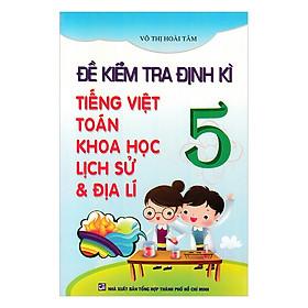 Đề Kiểm Tra Định Kỳ Tiếng Việt - Toán -  Khoa Học - Lịch Sử -  Địa Lí Lớp  5