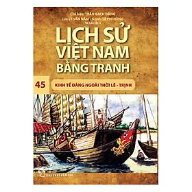 Lịch Sử Việt Nam Bằng Tranh - Kinh Tế Đàng Ngoài Thời Lê – Trịnh - Tập 45 (Tái Bản)