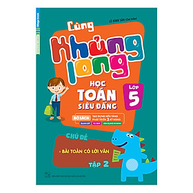 Cùng Khủng Long Học Toán Siêu Đẳng - Chủ Đề: Bài Toán Có Lời Văn Lớp 5 (Tập 2)