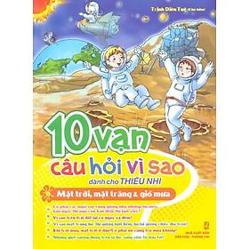 10 Vạn Câu Hỏi Vì Sao - Mặt Trời, Mặt Trăng & Gió Mưa