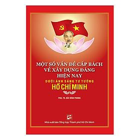 Một Số Vấn Đề Về Xây Dựng Đảng Hiện Nay Dưới Ánh Sáng Tư Tưởng Hồ Chí Minh