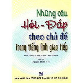 Những Câu Hỏi - Đáp Theo Chủ Đề Trong Tiếng Anh Giao Tiếp (Kèm 1 CD)