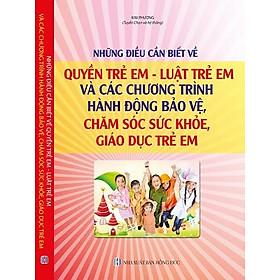 Những Điều Cần Biết Về Quyền Trẻ Em – Luật Trẻ Em Và Các Chương Trình, Hành Động Bảo Vệ, Chăm Sóc Sức Khỏe, Giáo Dục Trẻ Em