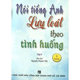 Nói Tiếng Anh Lưu Loát Theo Tình Huống (Tập 3) - Kèm 2 VCD