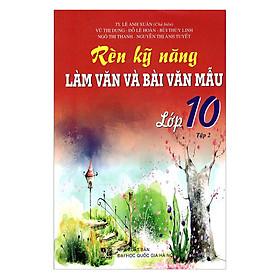 Rèn Kỹ Năng Làm Văn Và Bài Văn Mẫu Lớp 10 - Tập 2 (Tái Bản)