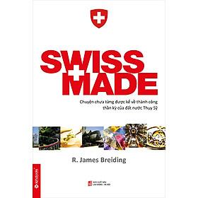 Swiss Made - Chuyện Chưa Từng Được Kể Về Những Thành Công Phi Thường Của Đất Nước Thụy Sỹ (Tái Bản)