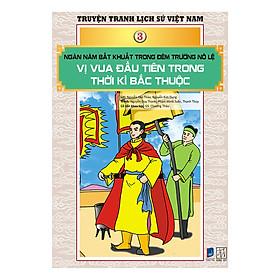 Truyện Tranh Lịch Sử Việt Nam - Ngàn Năm Bất Khuất Trong Đêm Trường Nô Lệ - Vị Vua Đầu Tiên Trong Thời Kì Bắc Thuộc (Sách Màu)