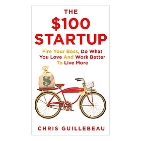 The $100 Startup - Fire Your Boss, Do What You Love And Work Better To Live More