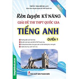 Rèn Luyện Kỹ Năng Giải Đề Thi THPT Quốc Gia Tiếng Anh (Quyển 1)