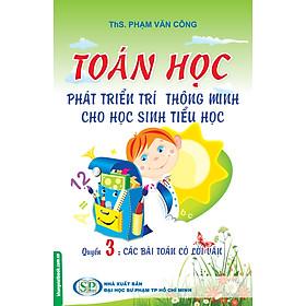 Toán Học Phát Triển Trí Thông Minh Cho Học Sinh Tiểu Học (Quyển 3) - Các Bài Toán Có Lời Văn