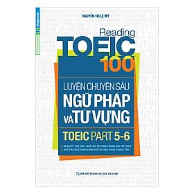 Reading TOEIC 100 - Luyện Chuyên Sâu Ngữ Pháp Và Từ Vựng TOEIC Part 5 6