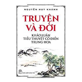 Truyện Và Đời - Khảo Luận Tiểu Thuyết Cổ Điển Trung Hoa
