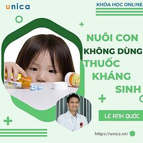 Khóa học NUÔI DẠY CON- Nuôi con không dùng thuốc kháng sinh- UNICA.VN