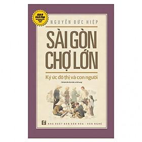 Sài Gòn - Chợ Lớn: Ký Ức Đô Thị Và Con Người (Tái Bản Có Chỉnh Sửa Và Bổ Sung)