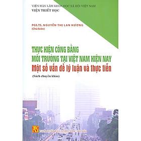 Thực Hiện Công Bằng Môi Trường Tại Việt Nam Hiện Nay - Một Số Vấn Đề Lý Luận Và Thực Tiễn (Sách Chuyên Khảo)