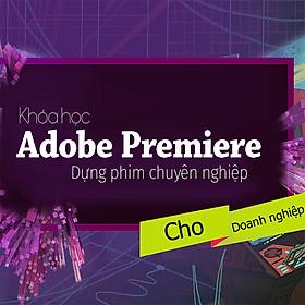 Khóa Học Adobe Premiere Cơ Bản - Dựng Phim Cho Doanh Nghiệp