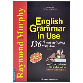 English Grammar In Use - 136 Đề Mục Ngữ Pháp Tiếng Anh (Tái Bản 2021)