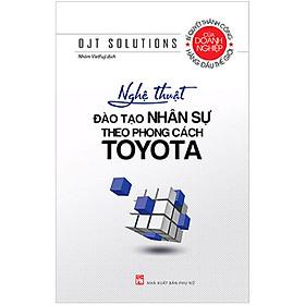 Nghệ Thuật Đào Tạo Nhân Sự Theo Phong Cách Toyota (Tái Bản 2020)