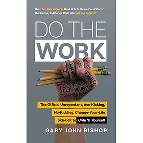 Do The Work: The Official Unrepentant, Ass-Kicking, No-Kidding, Change-Your-Life Sidekick to Unfu*k Yourself