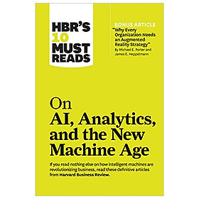 "HBR 's 10 Must Reads: On AI , Analytics and the New Machine Age (with bonus article ""Why Every Company Needs an Augmented Reality Strategy"" by Michael E. Porter and James E. Heppelmann)"