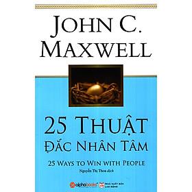 Cuốn Sách Cung Cấp Cho Bạn 25 Bí Quyết Để Mở Cánh Cửa Trái Tim Của Tất Cả Mọi Người: 25 Thuật Đắc Nhân Tâm