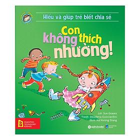 Hiểu Về Cảm Xúc Và Hành Vi Của Trẻ - Con Không Thích Nhường! (Hiểu Và Giúp Trẻ Biết Chia Sẻ)