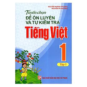 Tuyển Chọn Đề Ôn Luyện Và Tự Kiểm Tra Tiếng Việt Lớp 1 (Tập 1)(Tái Bản)