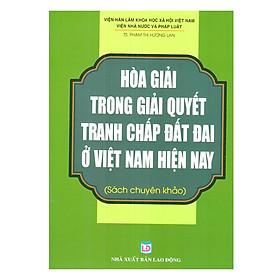 Hòa Giải Trong Giải Quyết Tranh Chấp Đất Đai Ở Việt Nam Hiên Nay