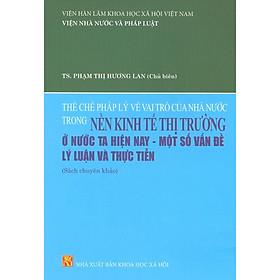 Thể Chế Pháp Lý Về Vai Trò Của Nhà Nước Trong Nền Kinh Tế Thị Trường Ở Nước Ta Hiện Nay - Một Số Vấn Đề Lý Luận Và Thực Tiễn (Sách Chuyên Khảo)
