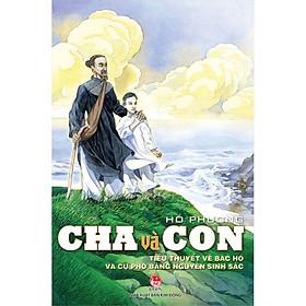 Cha Và Con - Tiểu Thuyết Về Bác Hồ Và Cụ Phó Bảng Nguyễn Sinh Sắc (Tái Bản 2020)