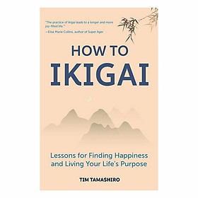 How To Ikigai: Lessons For Finding Happiness And Living Your Life's Purpose