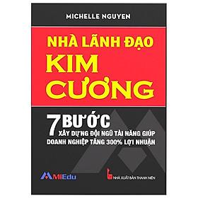 Nhà Lãnh Đạo Kim Cương (7 Bước Xây Dựng Đội Ngũ Tài Năng Giúp Doanh Nghiệp Tăng 300% Lợi Nhuận) - Tái Bản