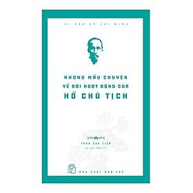 Di Sản Hồ Chí Minh - Những Mẩu Chuyện Về Đời Hoạt Động Của Chủ Tịch Hồ Chí Minh (Tái Bản)