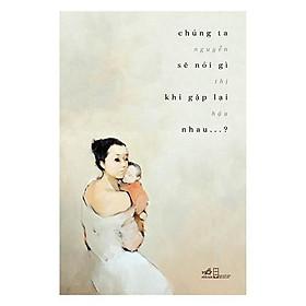 Sách - Chúng ta sẽ nói gì khi gặp lại nhau? (tặng kèm bookmark thiết kế)
