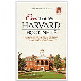 Sách Hay: Em Phải Đến Harvard Học Kinh Tế (Tặng kèm Bookmark Phương Đông Books)