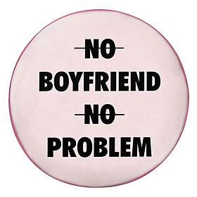 Gối Ôm Tròn No Boyfriend No Problem GOZTE170