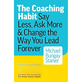 The Coaching Habit : Say Less , Ask More and Change the Way You Lead Forever
