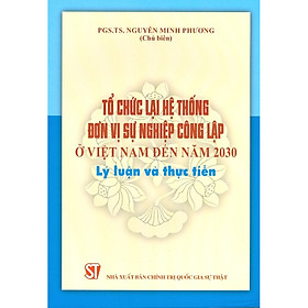 Tổ Chức Lại Hệ Thống Đơn Vị Sự Nghiệp Công Lập ở Việt Nam Đến Năm 2030 - Lý Luận Và Thực Tiễn