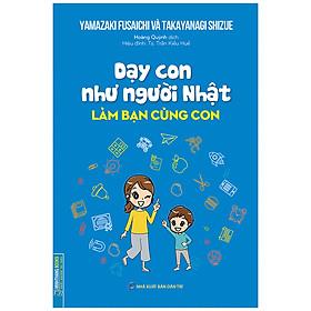 Dạy Con Như Người Nhật - Làm Bạn Cùng Con (Bìa Mềm)
