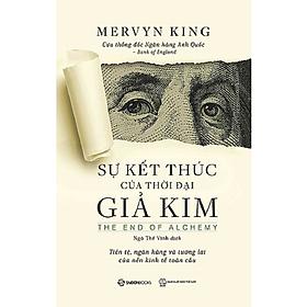 Sự kết thúc của thời đại giả kim (The End of Alchemy: Money, Banking, and the Future of the Global Economy) – Tác giả: Mervyn King