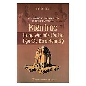 [Download Sách] Kiến Trúc Trong Văn Hóa Óc Eo, Hậu Óc Eo Ở Nam Bộ