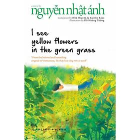 I See Yellow Flowers In The Green Grass - Tôi Thấy Hoa Vàng Trên Cỏ Xanh (Bản Tiếng Anh) A Story by Nguyễn Nhật Ánh