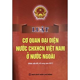Sách Luật Cơ Quan Đại Diện Nước Cộng Hòa Xã Hội Chủ Nghĩa Việt Nam Ở Nước Ngoài (Sửa Đổi Bổ Sung Năm 2017)