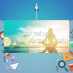 Khóa Học Yoga Trẻ Hóa - Giữ Mãi Tuổi Thanh Xuân